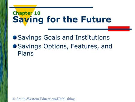 © South-Western Educational Publishing Chapter 10 Saving for the Future Savings Goals and Institutions Savings Options, Features, and Plans.