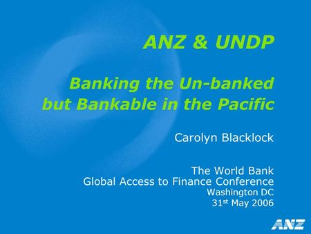 ANZ & UNDP Banking the Un-banked but Bankable in the Pacific Carolyn Blacklock The World Bank Global Access to Finance Conference Washington DC 31 st May.