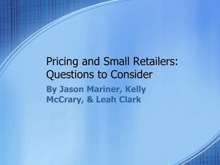 Pricing and Small Retailers: Questions to Consider By Jason Mariner, Kelly McCrary, & Leah Clark.