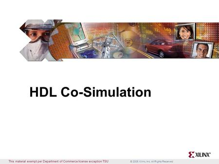 © 2005 Xilinx, Inc. All Rights Reserved This material exempt per Department of Commerce license exception TSU HDL Co-Simulation.