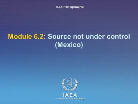IAEA International Atomic Energy Agency Module 6.2: Source not under control (Mexico) IAEA Training Course.