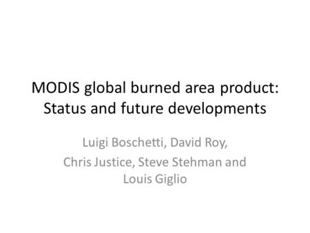 MODIS global burned area product: Status and future developments Luigi Boschetti, David Roy, Chris Justice, Steve Stehman and Louis Giglio.