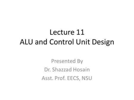 Lecture 11 ALU and Control Unit Design Presented By Dr. Shazzad Hosain Asst. Prof. EECS, NSU.