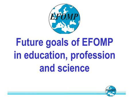 Future goals of EFOMP in education, profession and science.