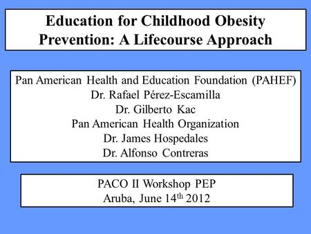 Education for Childhood Obesity Prevention: A Lifecourse Approach Pan American Health and Education Foundation (PAHEF) Dr. Rafael Pérez-Escamilla Dr. Gilberto.