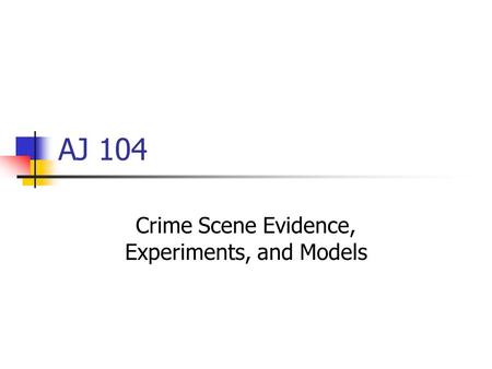 AJ 104 Crime Scene Evidence, Experiments, and Models.