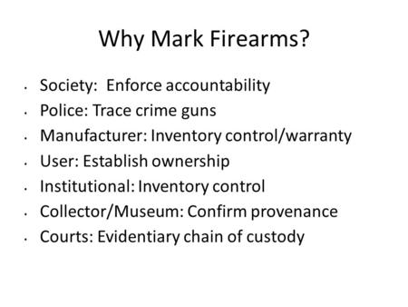 Why Mark Firearms? Society: Enforce accountability Police: Trace crime guns Manufacturer: Inventory control/warranty User: Establish ownership Institutional: