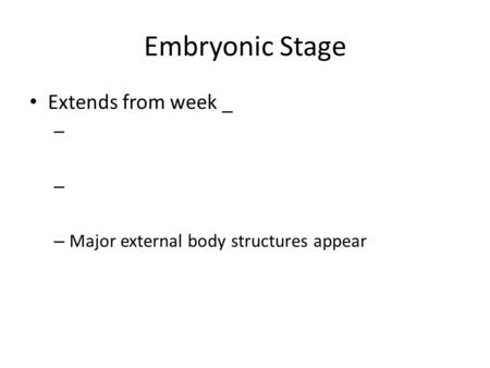 Embryonic Stage Extends from week _ – – Major external body structures appear.