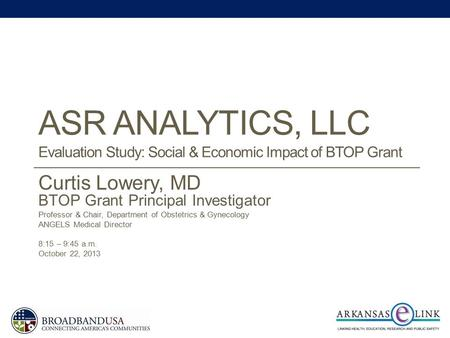 ASR ANALYTICS, LLC Evaluation Study: Social & Economic Impact of BTOP Grant Curtis Lowery, MD BTOP Grant Principal Investigator Professor & Chair, Department.