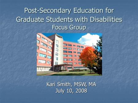 Post-Secondary Education for Graduate Students with Disabilities Focus Group Kari Smith, MSW, MA July 10, 2008.