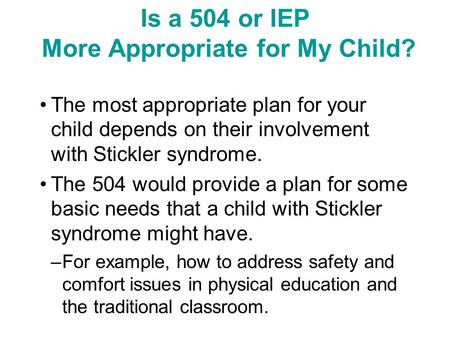 Is a 504 or IEP More Appropriate for My Child? The most appropriate plan for your child depends on their involvement with Stickler syndrome. The 504 would.