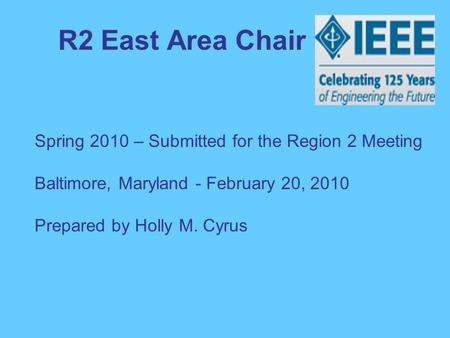 R2 East Area Chair Spring 2010 – Submitted for the Region 2 Meeting Baltimore, Maryland - February 20, 2010 Prepared by Holly M. Cyrus.