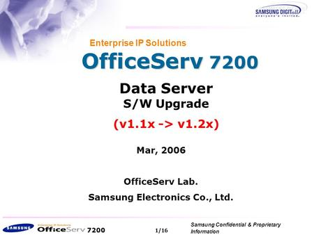 7200 Samsung Confidential & Proprietary Information Copyright 2006, All Rights Reserved. 1/16 OfficeServ 7200 Enterprise IP Solutions Data Server S/W Upgrade.