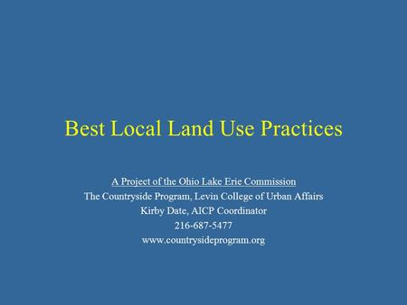 Best Local Land Use Practices A Project of the Ohio Lake Erie Commission The Countryside Program, Levin College of Urban Affairs Kirby Date, AICP Coordinator.
