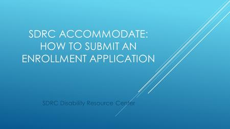 SDRC ACCOMMODATE: HOW TO SUBMIT AN ENROLLMENT APPLICATION SDRC Disability Resource Center.