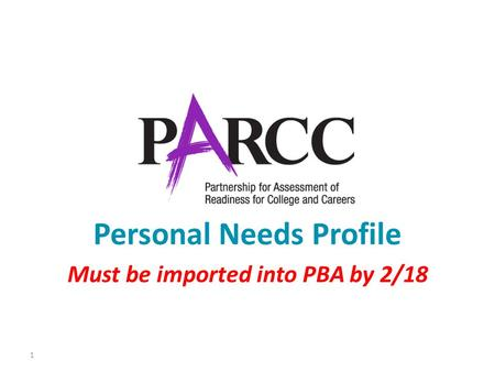 1 Personal Needs Profile Must be imported into PBA by 2/18.