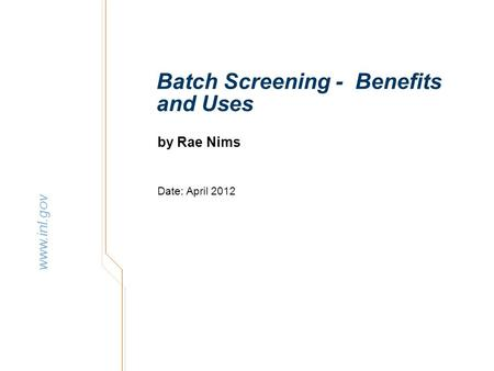 Www.inl.gov Batch Screening - Benefits and Uses by Rae Nims Date: April 2012.