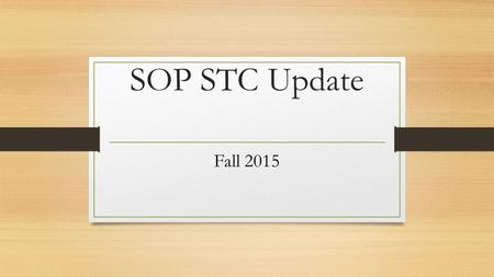 "SOP STC Update Fall 2015. FALL 2015 Updates  There will not be a ""large group"" STC meeting during the fall.  Please save this PPT and refer back to."