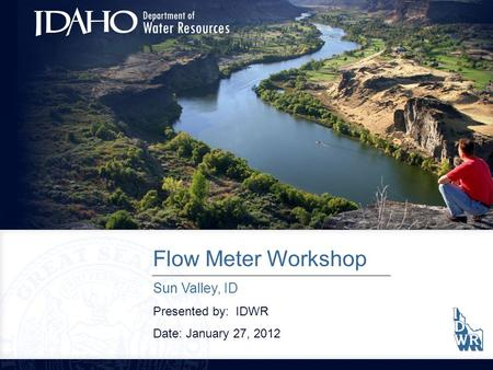 Flow Meter Workshop Sun Valley, ID Presented by: IDWR Date: January 27, 2012.