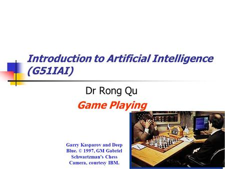 Introduction to Artificial Intelligence (G51IAI) Dr Rong Qu Game Playing Garry Kasparov and Deep Blue. © 1997, GM Gabriel Schwartzman's Chess Camera, courtesy.