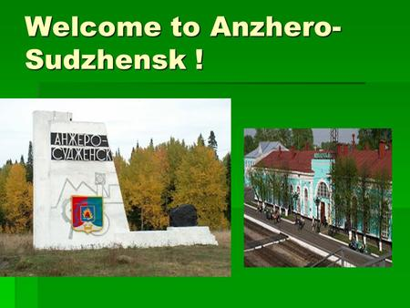 Welcome to Anzhero- Sudzhensk !. East or West – Home is Best. (A proverb)