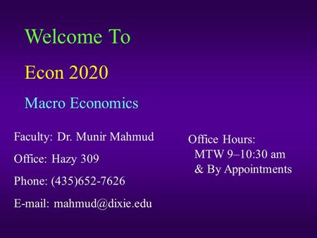 Welcome To Econ 2020 Macro Economics Faculty: Dr. Munir Mahmud Office: Hazy 309 Phone: (435)652-7626   Office Hours: MTW 9–10:30.