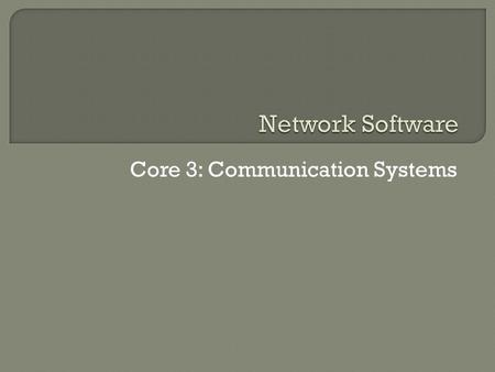 Core 3: Communication Systems. Network software includes the Network Operating Software (NOS) and also network based applications such as those running.