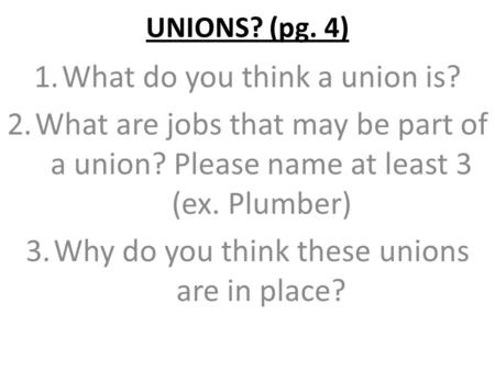 UNIONS? (pg. 4) 1.What do you think a union is? 2.What are jobs that may be part of a union? Please name at least 3 (ex. Plumber) 3.Why do you think these.