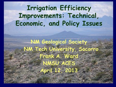 Irrigation Efficiency Improvements: Technical, Economic, and Policy Issues NM Geological Society NM Tech University, Socorro Frank A. Ward NMSU ACES April.