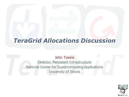 TeraGrid Allocations Discussion John Towns Director, Persistent Infrastructure National Center for Supercomputing Applications University of Illinois.