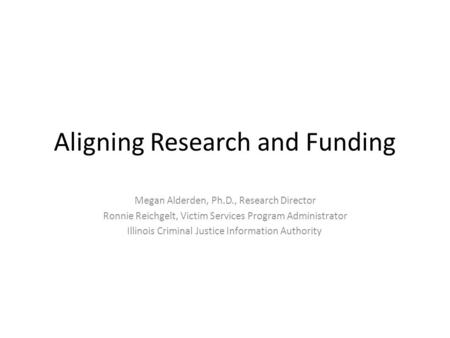 Aligning Research and Funding Megan Alderden, Ph.D., Research Director Ronnie Reichgelt, Victim Services Program Administrator Illinois Criminal Justice.