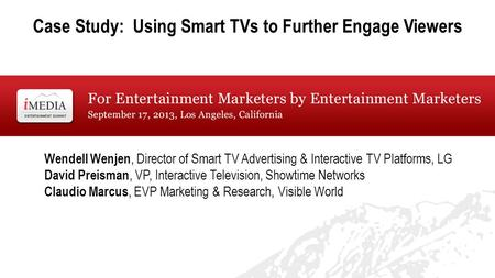 Case Study: Using Smart TVs to Further Engage Viewers Wendell Wenjen, Director of Smart TV Advertising & Interactive TV Platforms, LG David Preisman, VP,