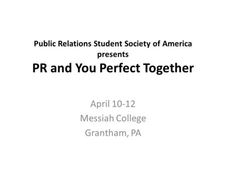 Public Relations Student Society of America presents PR and You Perfect Together April 10-12 Messiah College Grantham, PA.