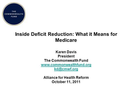 Inside Deficit Reduction: What it Means for Medicare Karen Davis President The Commonwealth Fund  Alliance for Health.