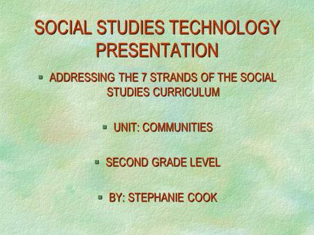 SOCIAL STUDIES TECHNOLOGY PRESENTATION §ADDRESSING THE 7 STRANDS OF THE SOCIAL STUDIES CURRICULUM §UNIT: COMMUNITIES §SECOND GRADE LEVEL §BY: STEPHANIE.