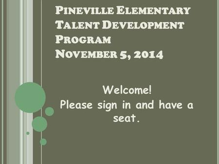 P INEVILLE E LEMENTARY T ALENT D EVELOPMENT P ROGRAM N OVEMBER 5, 2014 Welcome! Please sign in and have a seat.
