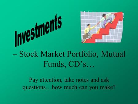 – Stock Market Portfolio, Mutual Funds, CD's… Pay attention, take notes and ask questions…how much can you make?
