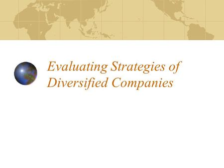 Evaluating Strategies of Diversified Companies. Evaluation Steps 1.Identify current strategy 2.Evaluate long-term industry attractiveness 3.Evaluate competitive.