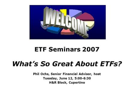 ETF Seminars 2007 What's So Great About ETFs? Phil Ochs, Senior Financial Advisor, host Tuesday, June 12, 5:00-6:30 H&R Block, Cupertino.