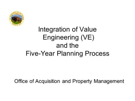 Office of Acquisition and Property Management Integration of Value Engineering (VE) and the Five-Year Planning Process.