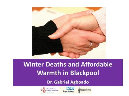 Winter Deaths and Affordable Warmth in Blackpool Dr. Gabriel Agboado.
