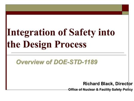 Integration of Safety into the Design Process Overview of DOE-STD-1189 Richard Black, Director Office of Nuclear & Facility Safety Policy.