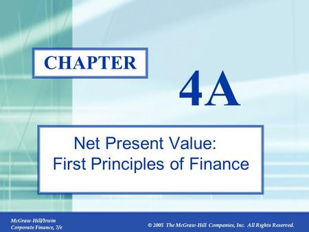 McGraw-Hill/Irwin Corporate Finance, 7/e © 2005 The McGraw-Hill Companies, Inc. All Rights Reserved. 4A-0 CHAPTER 4A Net Present Value: First Principles.