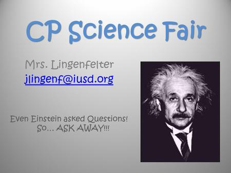 CP Science Fair Mrs. Lingenfelter Even Einstein asked Questions! So… ASK AWAY!!!