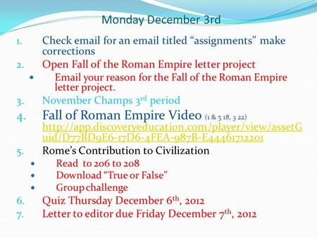 "Monday December 3rd 1. Check email for an email titled ""assignments"" make corrections 2. Open Fall of the Roman Empire letter project Email your reason."