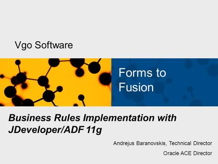Vgo Software Forms to Fusion Business Rules Implementation with JDeveloper/ADF 11g Andrejus Baranovskis, Technical Director Oracle ACE Director.