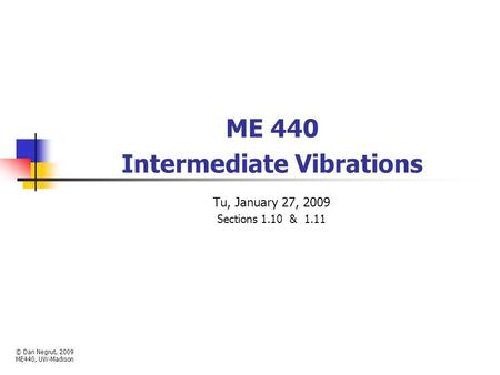 ME 440 Intermediate Vibrations Tu, January 27, 2009 Sections 1.10 & 1.11 © Dan Negrut, 2009 ME440, UW-Madison.