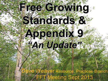 "Free Growing Standards & Appendix 9 ""An Update"" Dave Weaver Resource Practices Branch FFT Meeting Sept 2013."