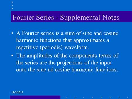 12/2/2015 Fourier Series - Supplemental Notes A Fourier series is a sum of sine and cosine harmonic functions that approximates a repetitive (periodic)