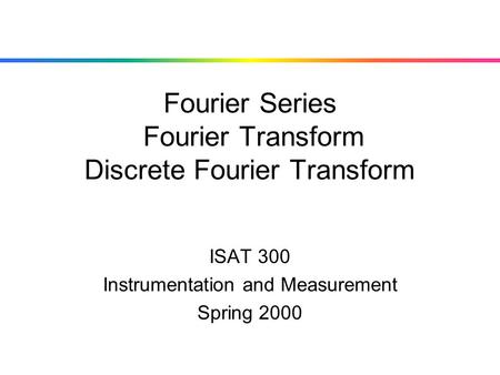 Fourier Series Fourier Transform Discrete Fourier Transform ISAT 300 Instrumentation and Measurement Spring 2000.